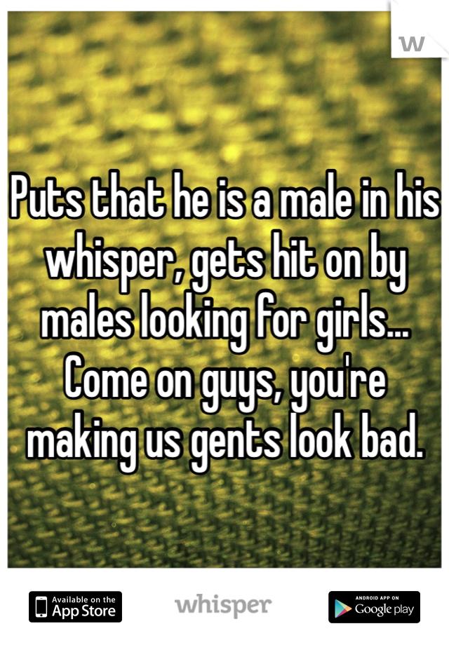 Puts that he is a male in his whisper, gets hit on by males looking for girls... Come on guys, you're making us gents look bad.