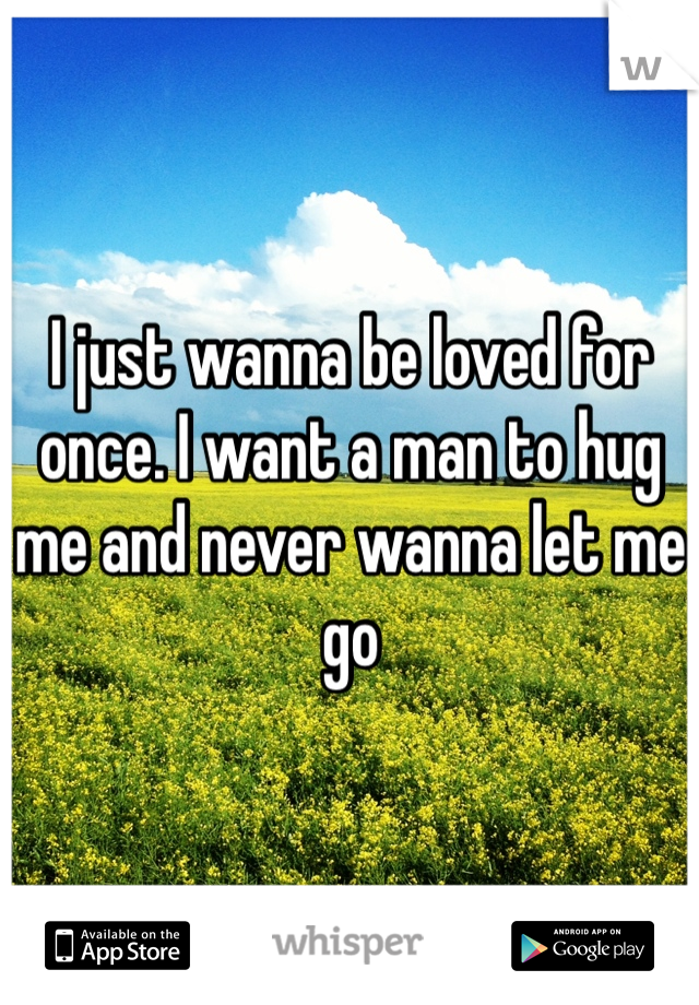 I just wanna be loved for once. I want a man to hug me and never wanna let me go