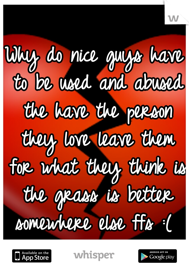 Why do nice guys have to be used and abused the have the person they love leave them for what they think is the grass is better somewhere else ffs :(