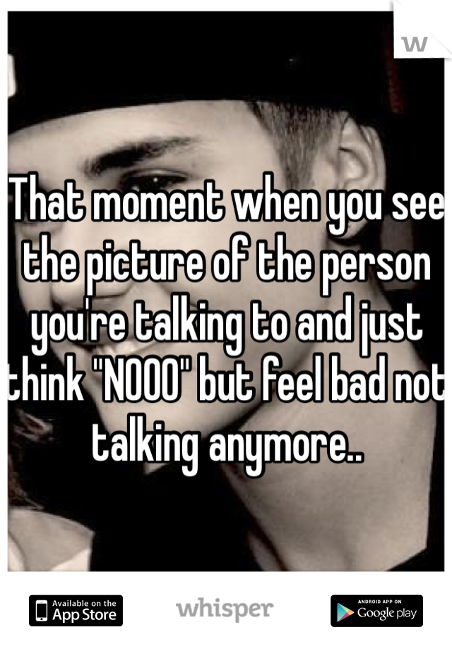 "That moment when you see the picture of the person you're talking to and just think ""NOOO"" but feel bad not talking anymore.."