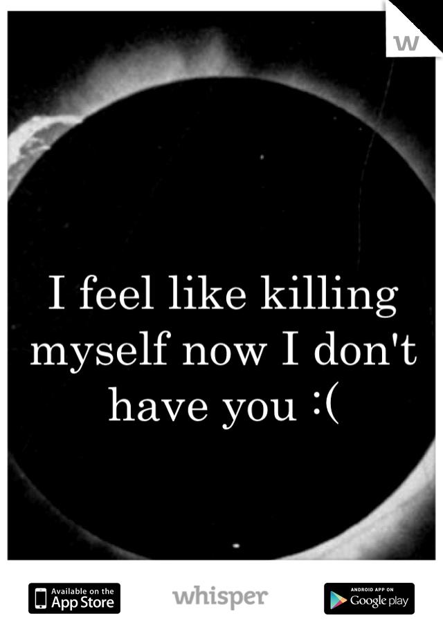 I feel like killing myself now I don't have you :(