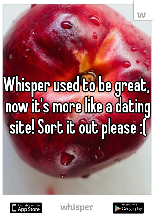 Whisper used to be great, now it's more like a dating site! Sort it out please :(