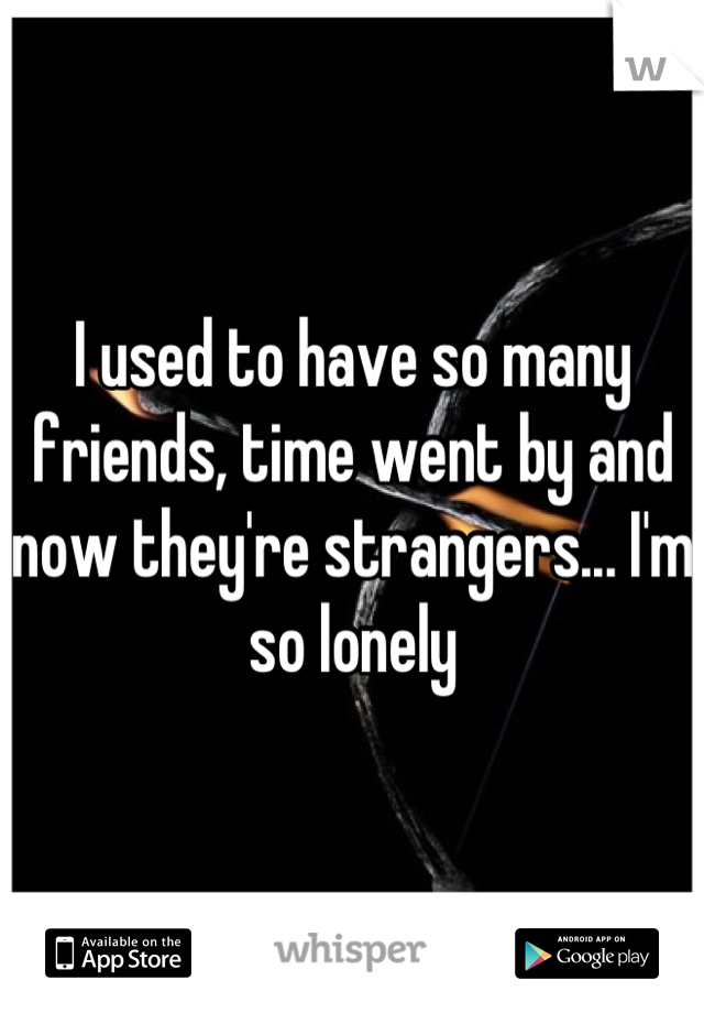 I used to have so many friends, time went by and now they're strangers... I'm so lonely