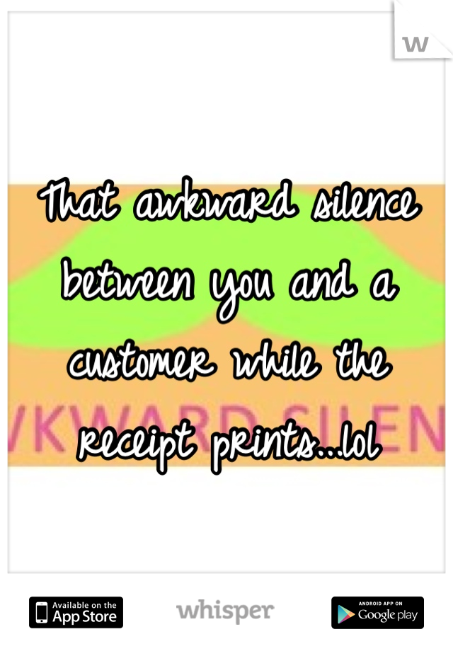 That awkward silence between you and a customer while the receipt prints...lol