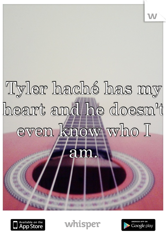 Tyler haché has my heart and he doesn't even know who I am.