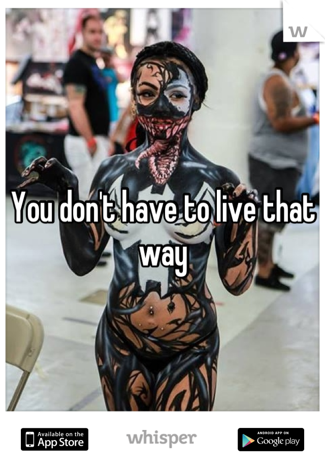 You don't have to live that way