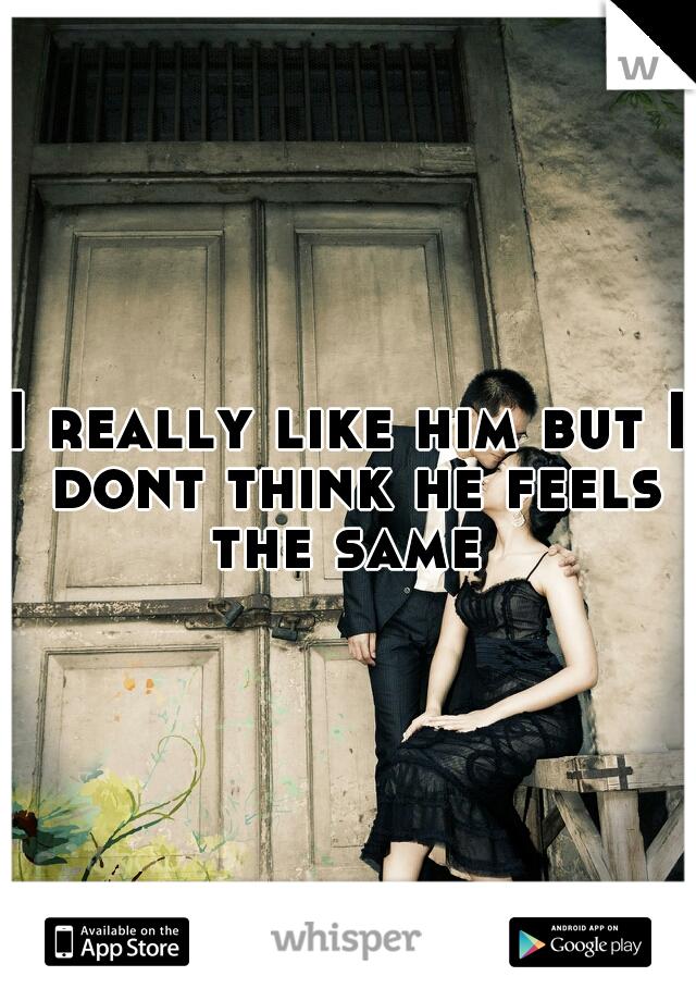 I really like him but I dont think he feels the same