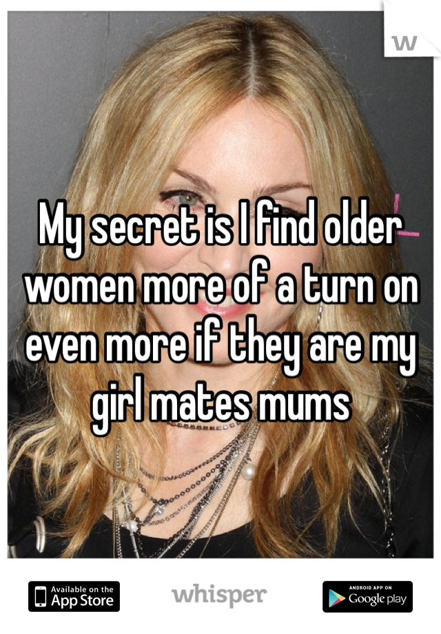 My secret is I find older women more of a turn on even more if they are my girl mates mums