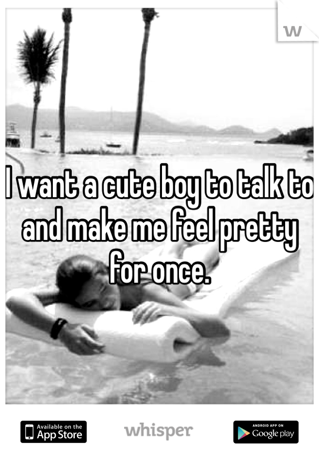 I want a cute boy to talk to and make me feel pretty for once.