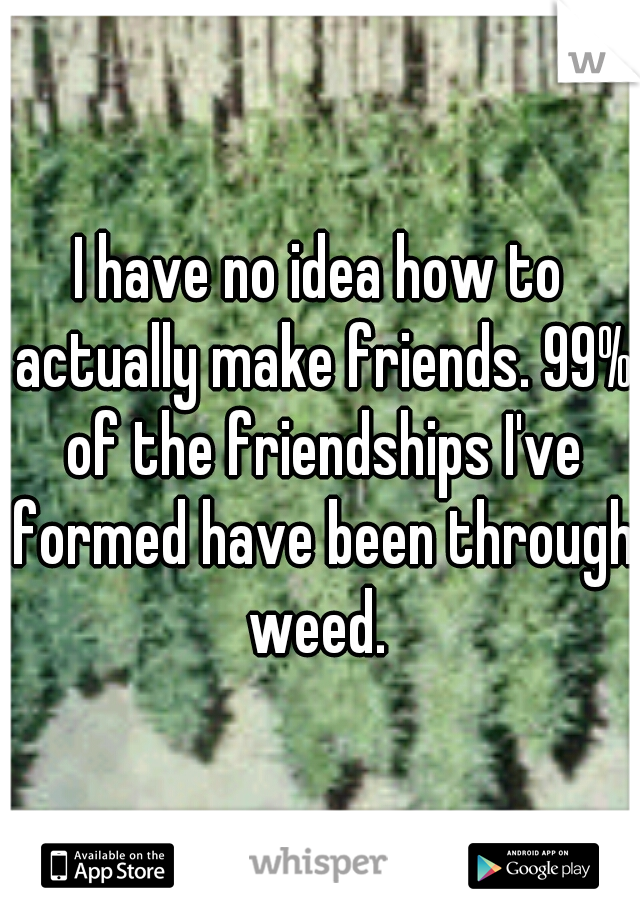 I have no idea how to actually make friends. 99% of the friendships I've formed have been through weed.