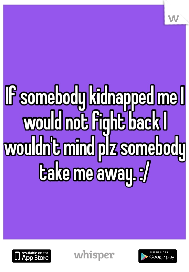 If somebody kidnapped me I would not fight back I wouldn't mind plz somebody take me away. :/