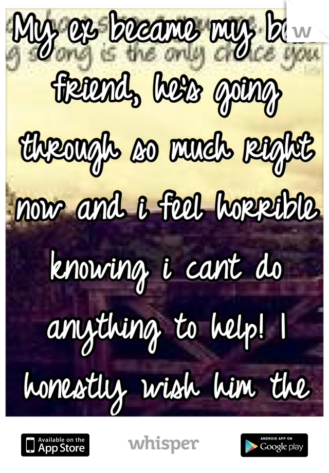 My ex became my best friend, he's going through so much right now and i feel horrible knowing i cant do anything to help! I honestly wish him the best!