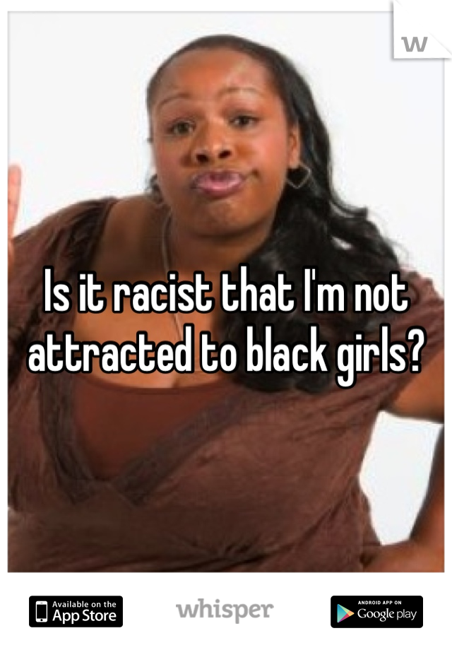 Is it racist that I'm not attracted to black girls?