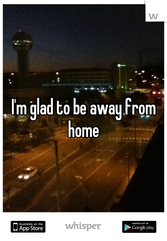 I'm glad to be away from home