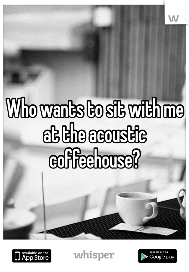 Who wants to sit with me at the acoustic coffeehouse?