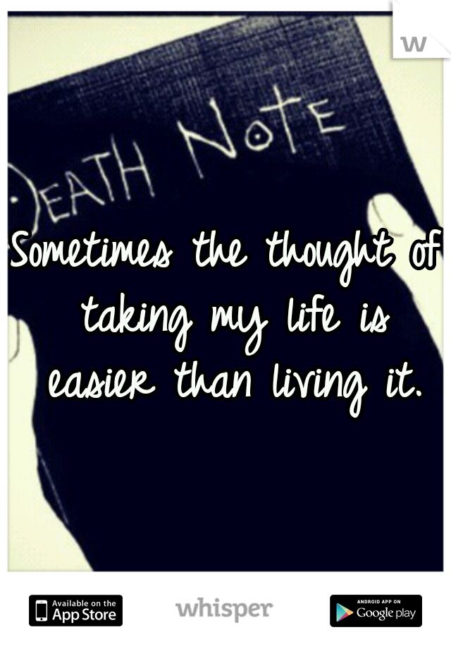 Sometimes the thought of taking my life is easier than living it.