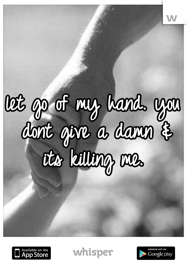 let go of my hand. you dont give a damn & its killing me.