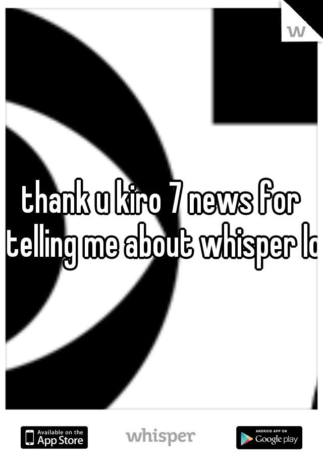 thank u kiro 7 news for telling me about whisper lol