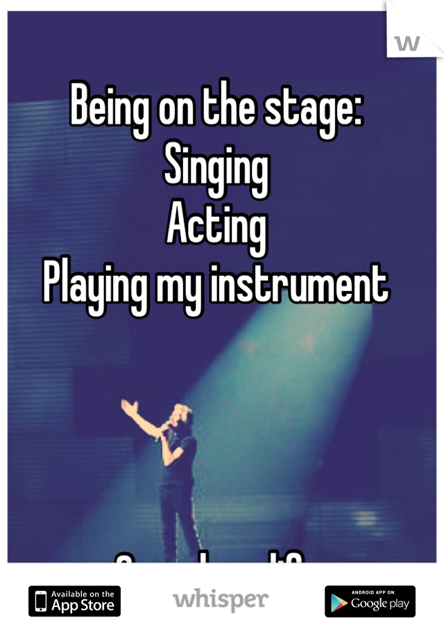 Being on the stage: Singing Acting Playing my instrument     Saved my life