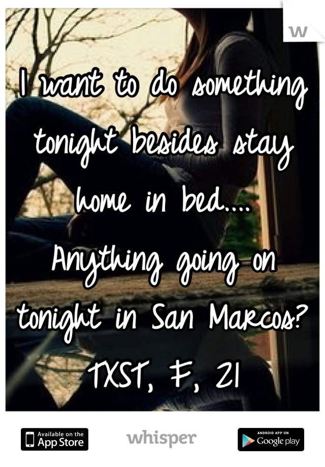 I want to do something tonight besides stay home in bed.... Anything going on tonight in San Marcos? TXST, F, 21