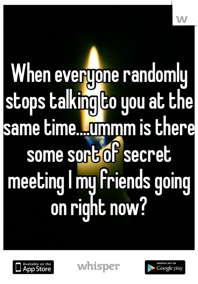 When everyone randomly stops talking to you at the same time....ummm is there some sort of secret meeting I my friends going on right now?