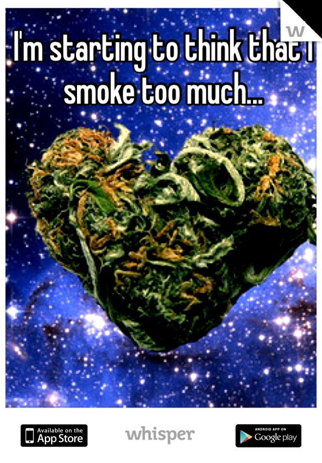 I'm starting to think that I smoke too much...