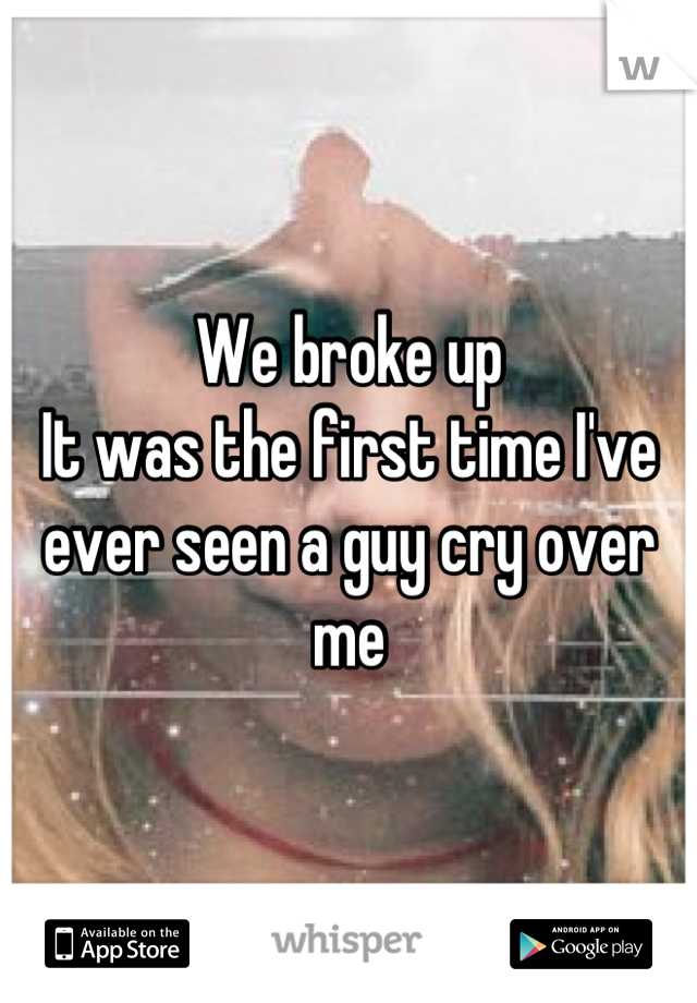 We broke up It was the first time I've ever seen a guy cry over me