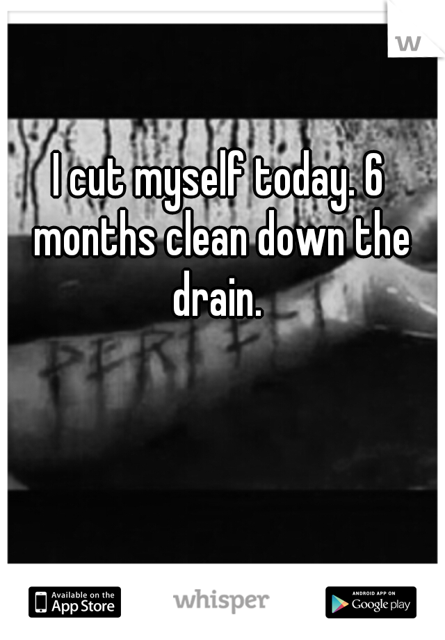 I cut myself today. 6 months clean down the drain.