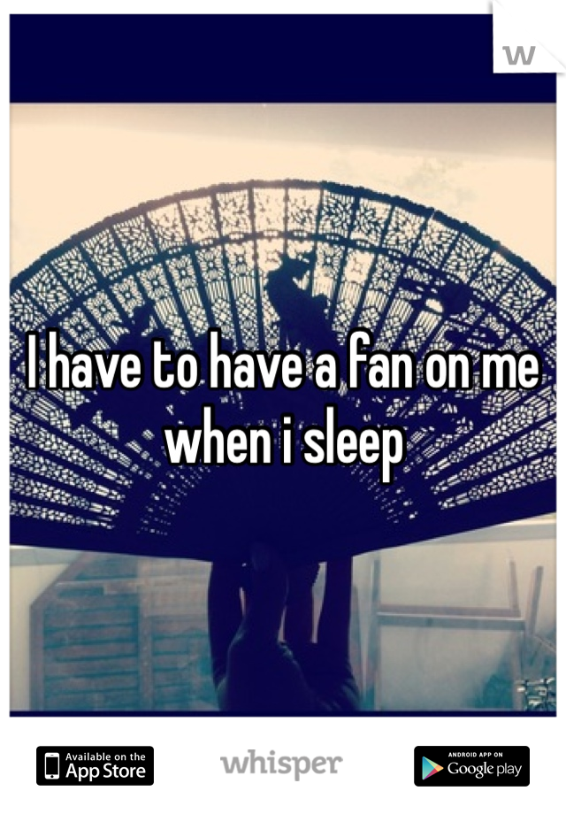 I have to have a fan on me when i sleep