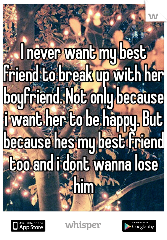 I never want my best friend to break up with her boyfriend. Not only because i want her to be happy. But because hes my best friend too and i dont wanna lose him
