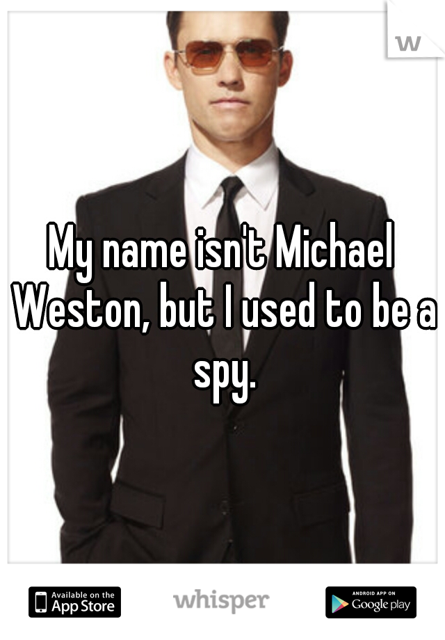 My name isn't Michael Weston, but I used to be a spy.