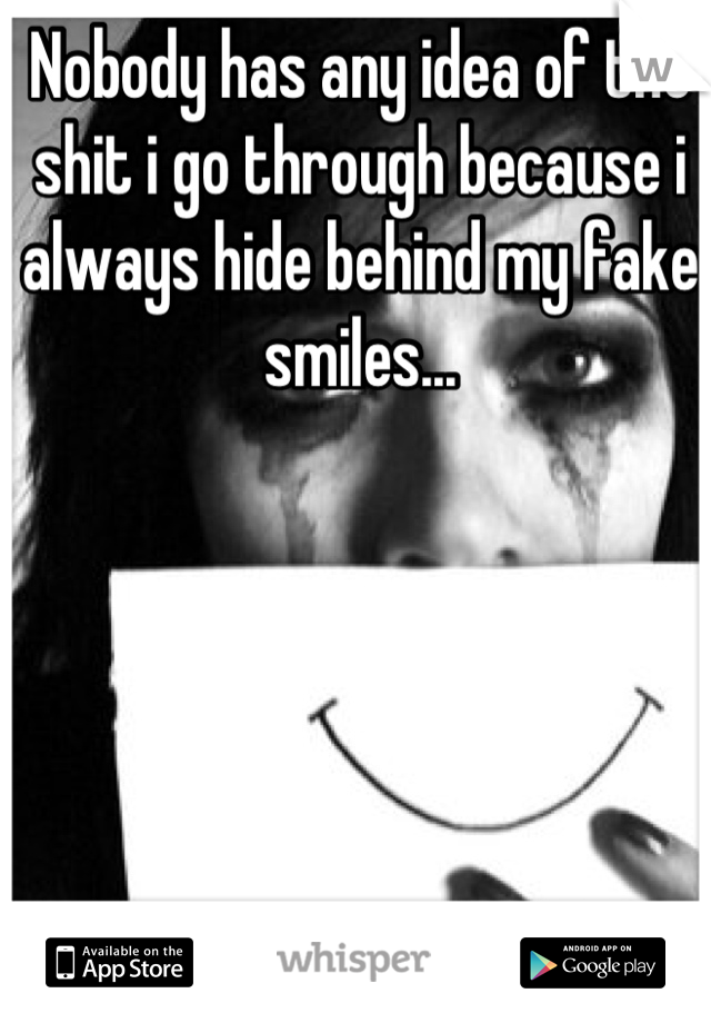 Nobody has any idea of the shit i go through because i always hide behind my fake smiles...