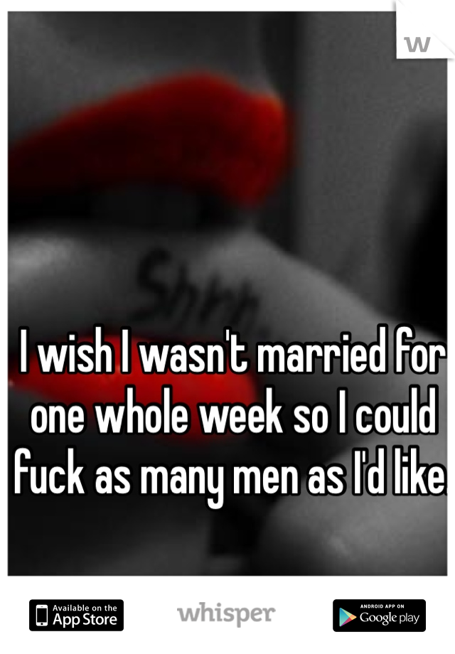 I wish I wasn't married for one whole week so I could fuck as many men as I'd like.