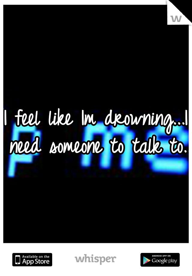 I feel like Im drowning...I need someone to talk to...