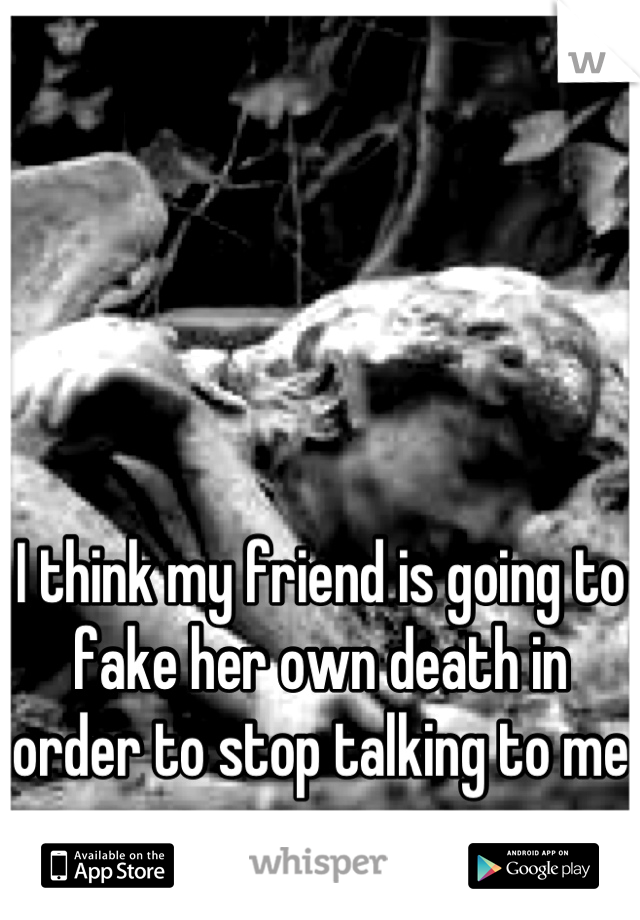 I think my friend is going to fake her own death in order to stop talking to me