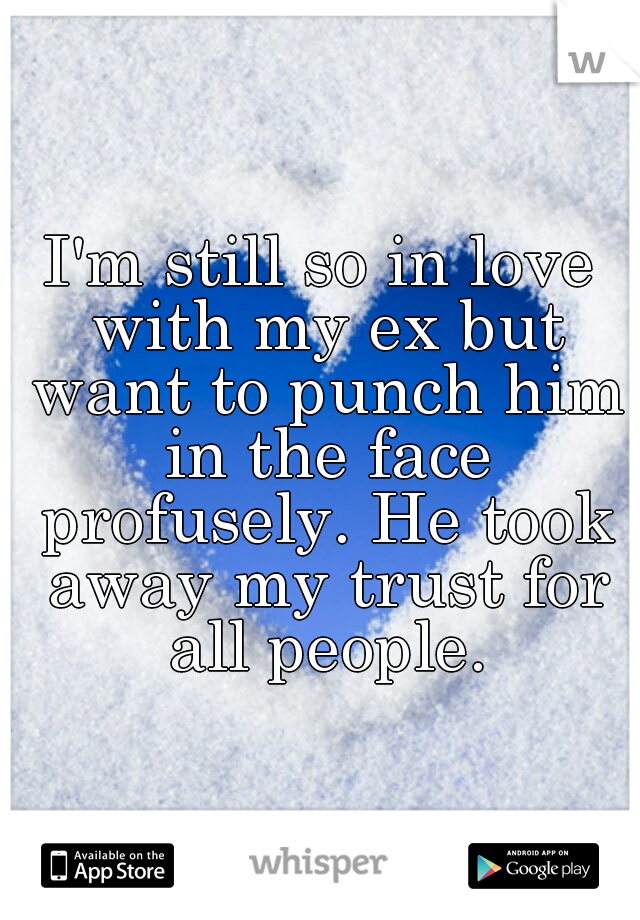I'm still so in love with my ex but want to punch him in the face profusely. He took away my trust for all people.