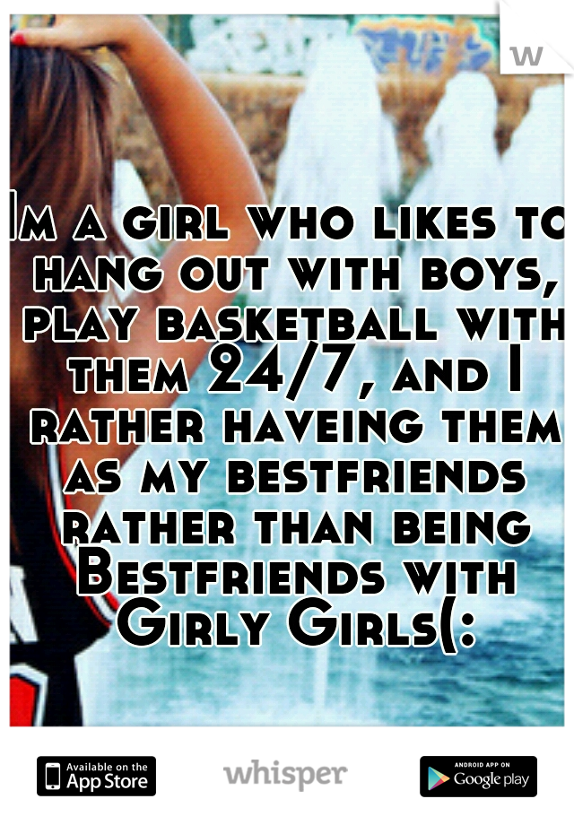 Im a girl who likes to hang out with boys, play basketball with them 24/7, and I rather haveing them as my bestfriends rather than being Bestfriends with Girly Girls(: