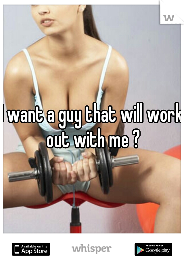 I want a guy that will work out with me ?