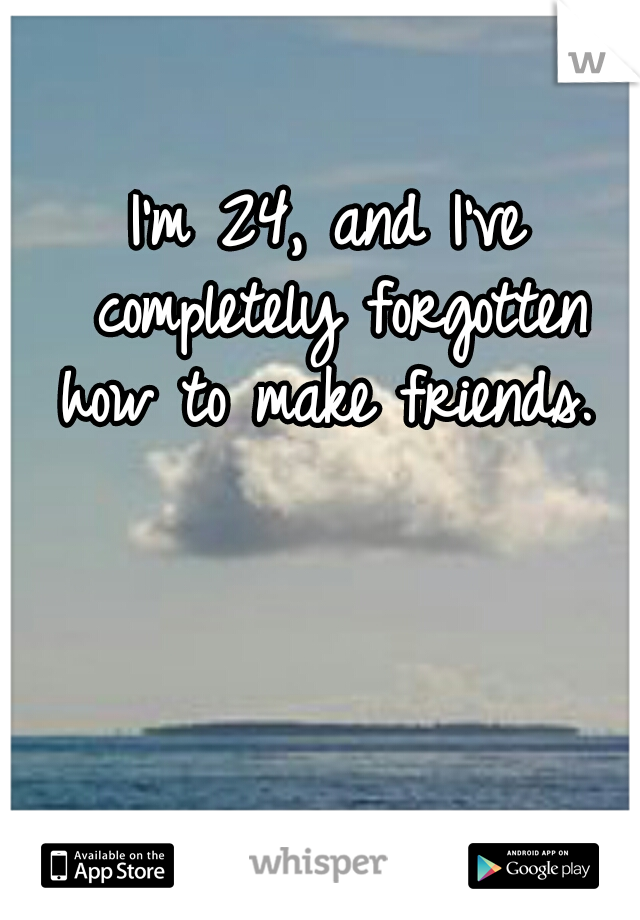 I'm 24, and I've completely forgotten how to make friends.
