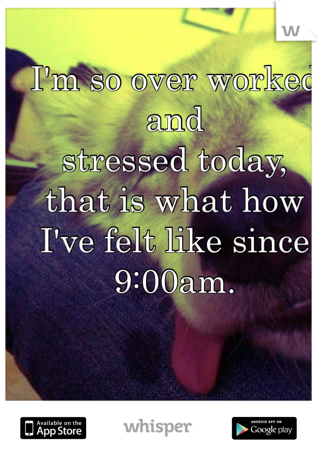 I'm so over worked and  stressed today, that is what how I've felt like since 9:00am.