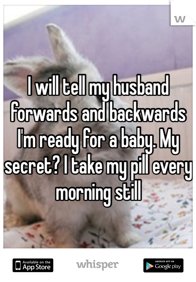 I will tell my husband forwards and backwards I'm ready for a baby. My secret? I take my pill every morning still