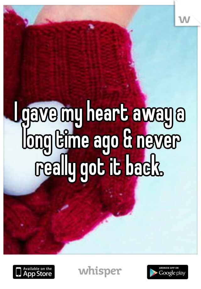 I gave my heart away a long time ago & never really got it back.