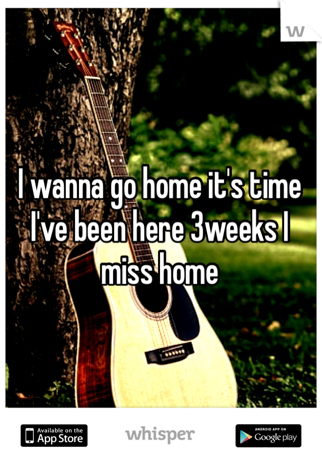 I wanna go home it's time I've been here 3weeks I miss home