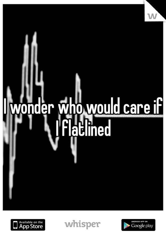 I wonder who would care if I flatlined