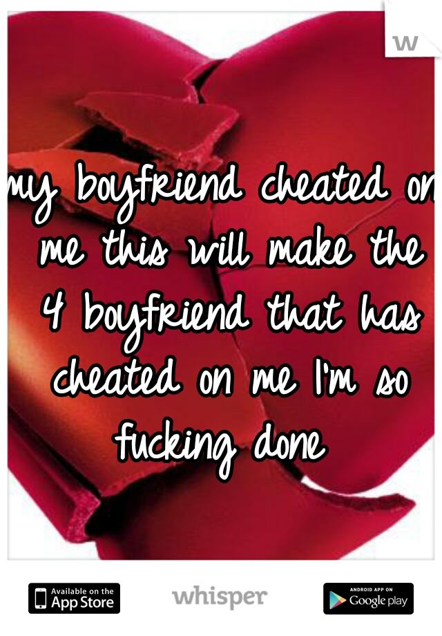 my boyfriend cheated on me this will make the 4 boyfriend that has cheated on me I'm so fucking done