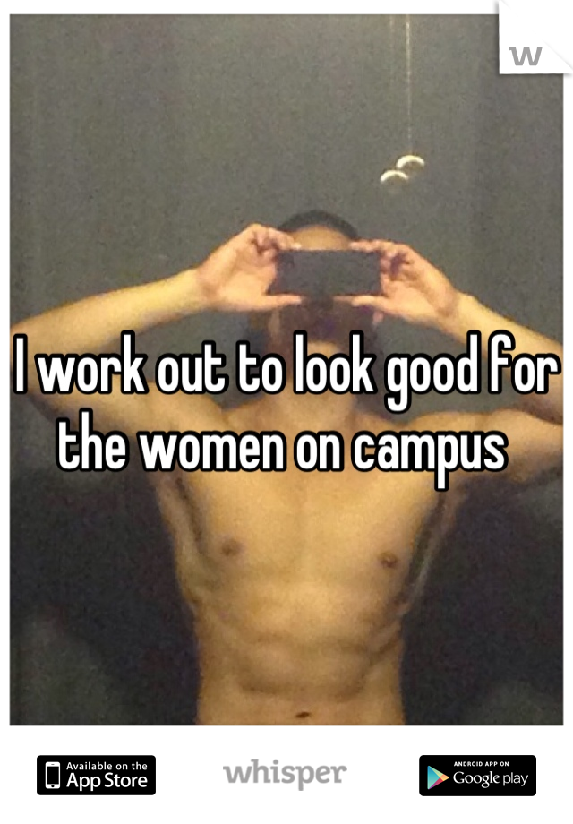 I work out to look good for the women on campus