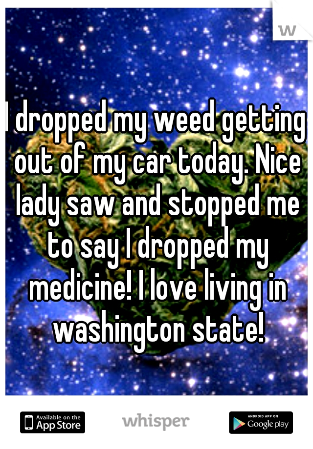 I dropped my weed getting out of my car today. Nice lady saw and stopped me to say I dropped my medicine! I love living in washington state!