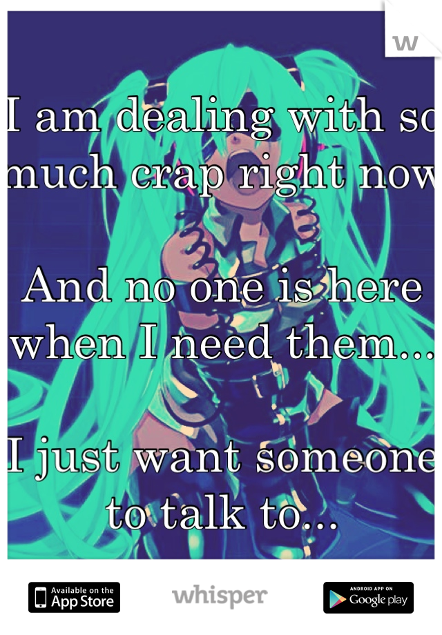 I am dealing with so much crap right now  And no one is here when I need them...  I just want someone to talk to...