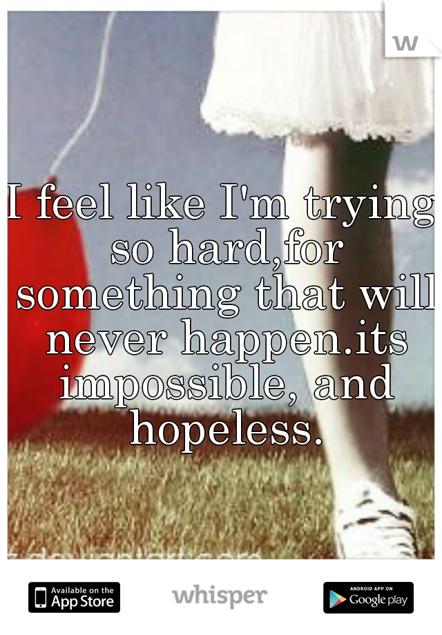 I feel like I'm trying so hard,for something that will never happen.its impossible, and hopeless.
