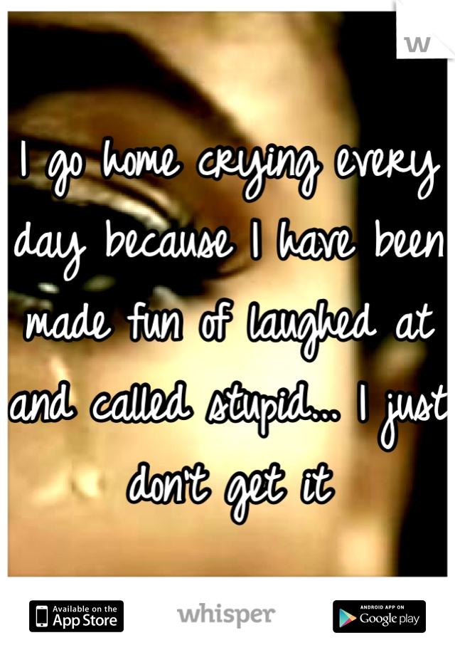 I go home crying every day because I have been made fun of laughed at and called stupid... I just don't get it